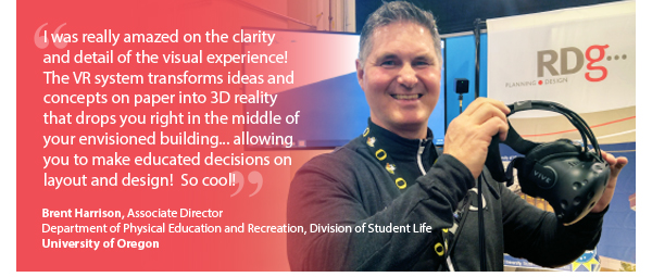 """I was really amazed on the clarity and detail of the visual experience! The VR system transforms ideas and concepts on paper into 3D reality that drops you right in the middle of your envisioned building... allowing you to make educated decisions on layout and design! So cool!"" Brent Harrison, Associate Director, Department of Physical Education and Recreation, Division of Student Life - University of Oregon"